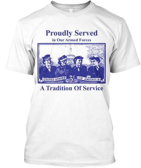 Proudly Served In Our Armed Forces United States Of America A Tradition Of Service White T-Shirt Front