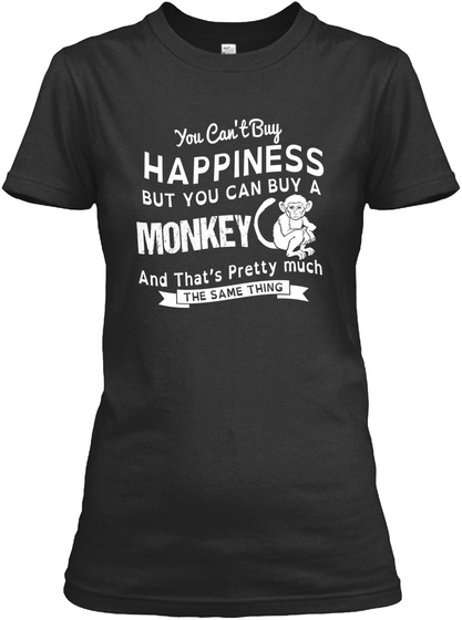 You Cant Buy Happiness But You Can Buy A Monkey And Thats Pretty Much The Same Thing Black T-Shirt Front