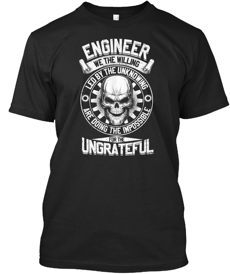 Engineer We The Willing Led By The Unknowing Are Doing The Impossible For The Ungrateful Black T-Shirt Front