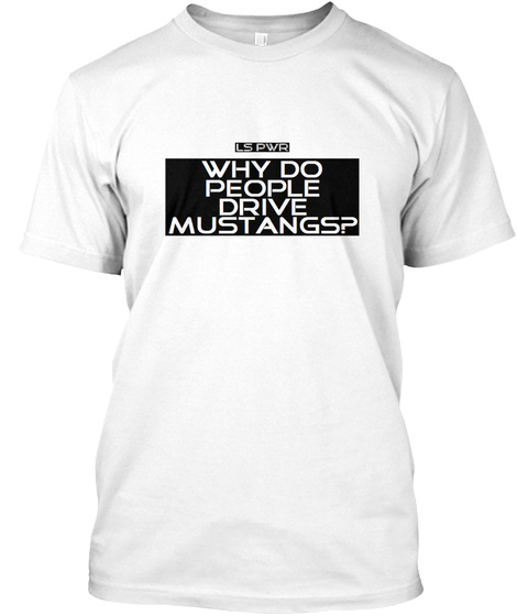 Ls Pwr  Why Do People Drive Mustangs? White T-Shirt Front