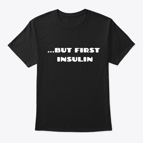 ...But First Insulin Diabetes Funny Black T-Shirt Front
