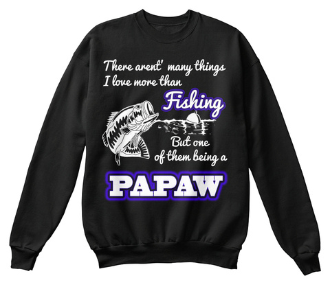 There Aren't Many Things I Love More Than Fishing But One Of Them Being A Papaw Black T-Shirt Front