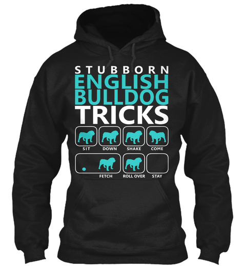 Stubborn English Bulldog Tricks Sit Down Shake Come Fetch Roll Over Stay Black T-Shirt Front