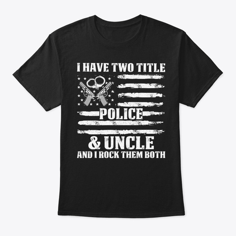 I Have Two Title Uncle Police T Shirt Black T-Shirt Front