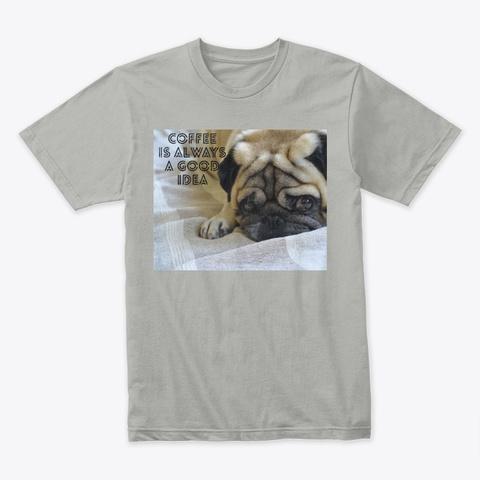Pug, Coffee Is Always A Good Idea,Coffee Light Grey T-Shirt Front