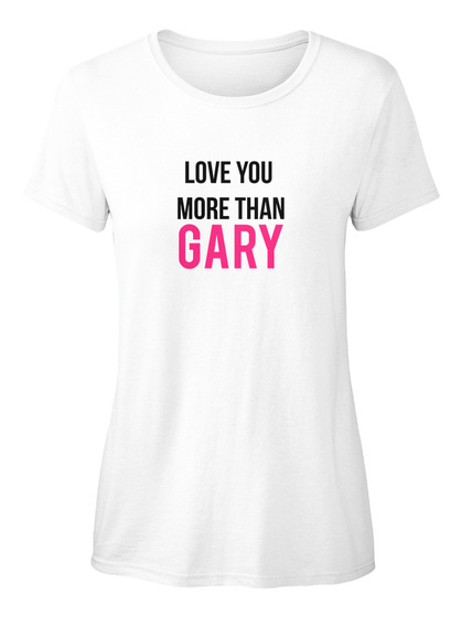 Love You  More Than Gary White Women's T-Shirt Front