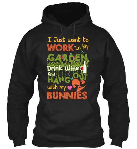 I Just Want To Work In My Garden Drink Wine And Hang Out With My Bunnies Black Sweatshirt Front