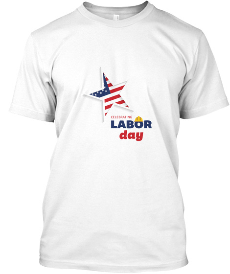 Celebrating Labor Day T Shirt White T-Shirt Front