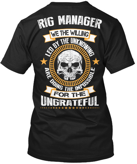 Rig Manager We The Willing Led By The Unknowing Are Doing The Impossible For The Ungrateful Black T-Shirt Back