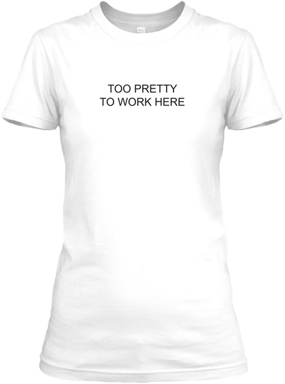 Too Pretty To Work Here White T-Shirt Front