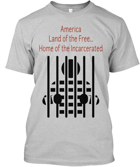 America Land Of The Free... Home Of The Incarcerated Light Steel T-Shirt Front