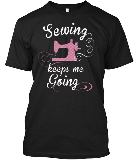 Sewing Keeps Me Going Black T-Shirt Front