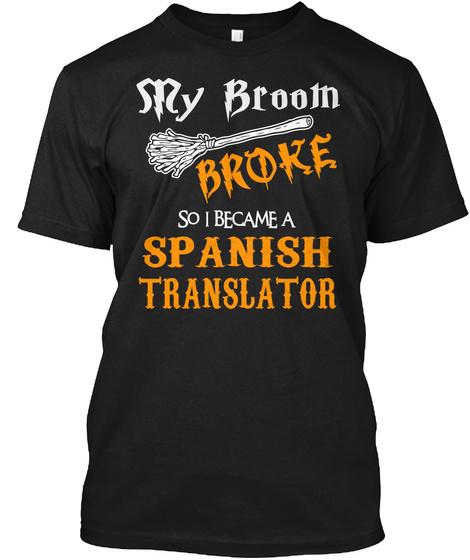 My Broom Broke So I Become A Spanish Translators Black T-Shirt Front