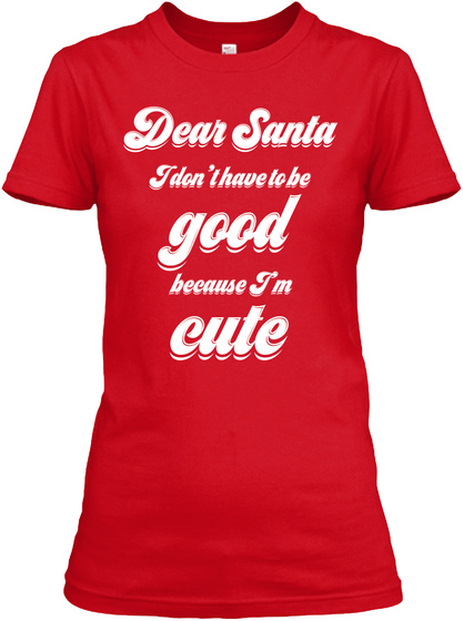 Dear Santa I Don't Have To Be Good Because I'm Cute Red Women's T-Shirt Front