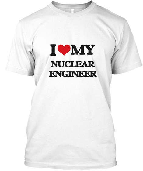 I Love My Nuclear Engineer White T-Shirt Front