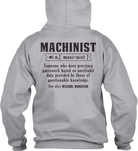 Machinist N.[ Mesi Nist ] Someone Who Dose Precision Guesswork Based On Unreliable Data Provided By Those Of... Sport Grey T-Shirt Back