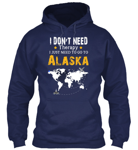 I Don't Need Therapy I Just Need To Go To Alaska Navy T-Shirt Front