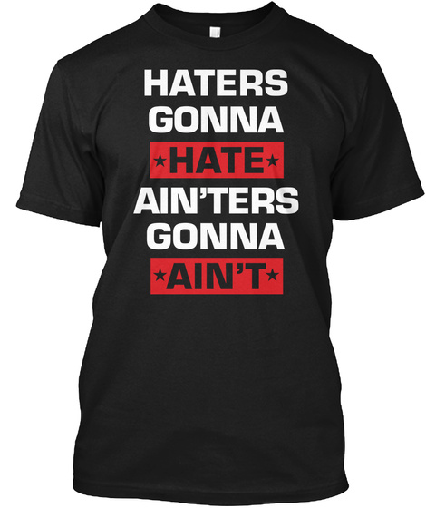 Haters Gonna Hate Ain'ters Gonna Ain't Black T-Shirt Front