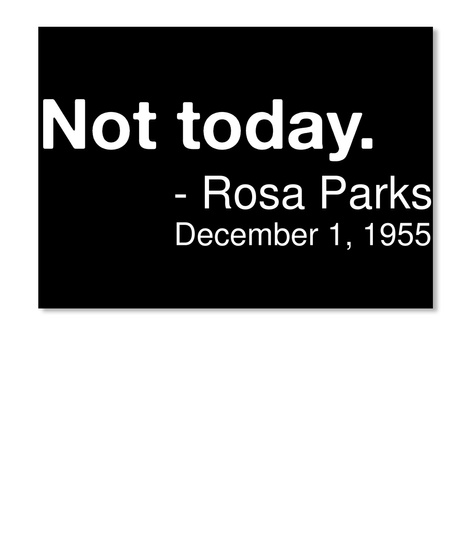 Not Today.   Rosa Parks December 1, 1955 Black T-Shirt Front