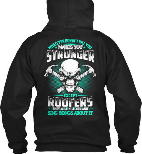 Whatever Doesn't Kill You Makes You Stronger Except Roofers They Will Kill You And Sing Songs About It Black T-Shirt Back