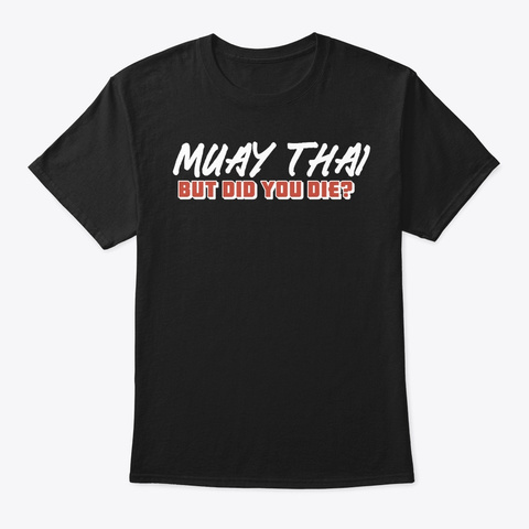 Tiger Muay Thai But Did You Die Mma Figh Black T-Shirt Front