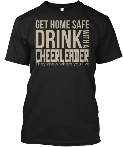 Get Home Safe Drink With A Cheerleader They Know Where You Live Black T-Shirt Front