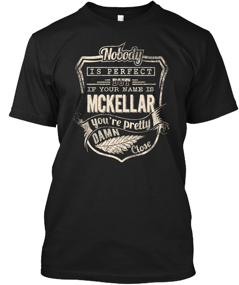 Nobody Is Perfect But If Your Name Is Mckellar You're Pretty Damn Close Black T-Shirt Front