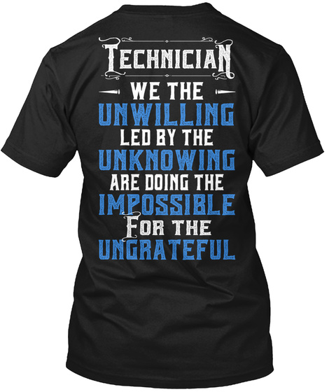 Technician  We The Unwilling  Led By The  Unknowing  Are Doing The  Impossible  For The  Ungrateful Black T-Shirt Back