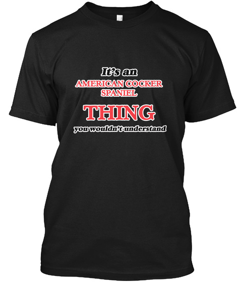 It's An American Cocker Spaniel Thing You Wouldn't Understand Black T-Shirt Front