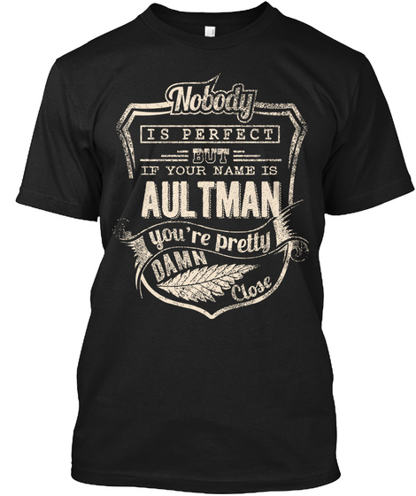 Nobody Is Perfect But If Your Name Is Aultman You're Pretty Dame Close Black T-Shirt Front