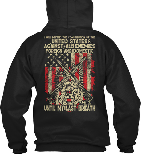 I Will Defend The Constitution Of The United States Against All Enemies Foreign And Domestic Until My Last Breath Black T-Shirt Back