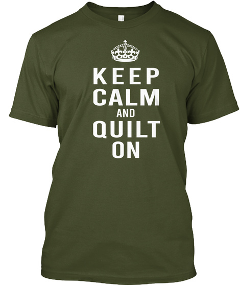 Keep Calm And Quilt On Military Green T-Shirt Front