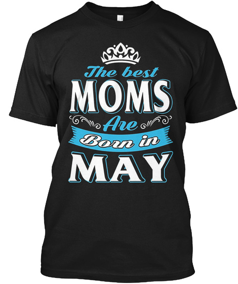 The Best Moms Are Born In May Tee Black T-Shirt Front