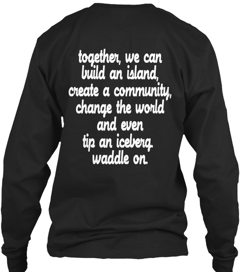 Together, We Can Build An Island, Create A Community, Change The World And Even Tip An Iceberg Waddle On. Black T-Shirt Back