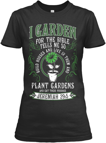I Garden For The Bible Tells Me So Build Houses And Live In Them And Plant Gardens And Eat Their Produce Jeremiah 29:5 Black T-Shirt Front
