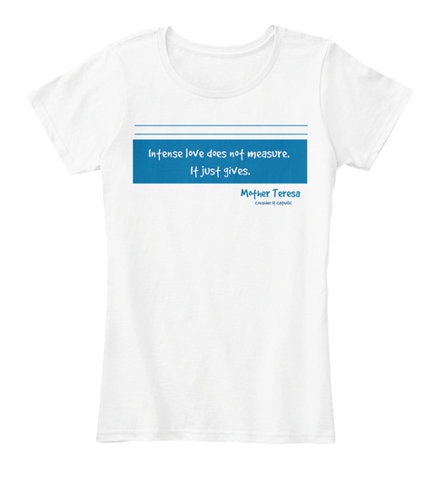Intense Love Does Not Measure.  It Just Gives. Mother Teresa Consider It Catholic White T-Shirt Front
