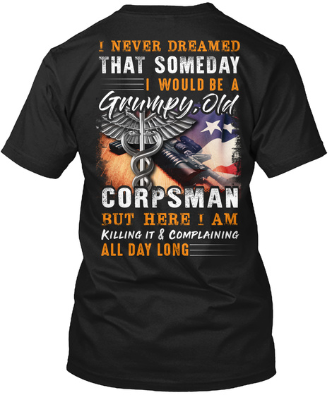 I Never Dreamed That Someday I Would Be A Grumpy Old Corpsman But Here I Am Killing It & Complaining All Day Long Black T-Shirt Back