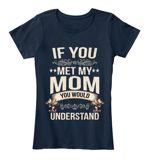 If You Met My Mom You Would Understand New Navy T-Shirt Front