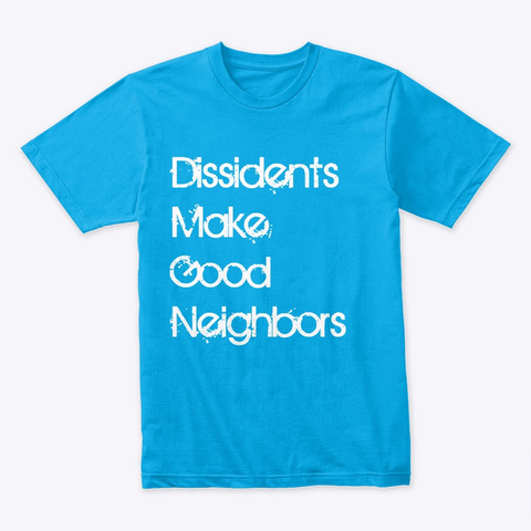 Dissidents Make Good Neighbors Turquoise T-Shirt Front