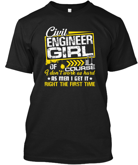 Civil Engineering Girl Of Course I Don't Work As Hard As Men I Get It Right The First Time Black T-Shirt Front