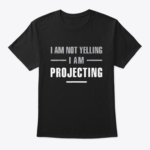 I Am Not Yelling Im Projecting Funny Black T-Shirt Front