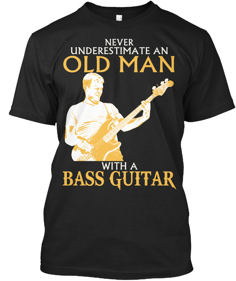 Never Underestimate An Old Man With A Bass Guitar  Black T-Shirt Front