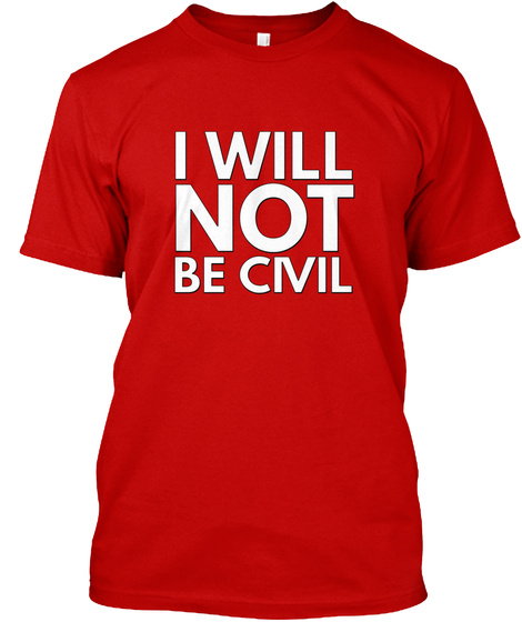I Will Not Be Civil Classic Red T-Shirt Front