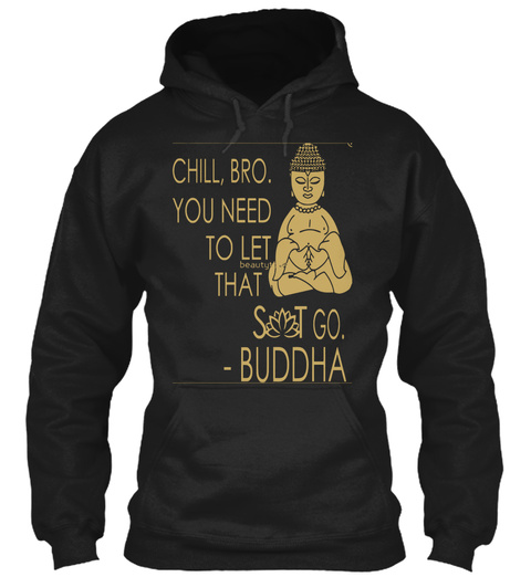 Chill, Bro. You Need To Let Beauty That Sit Go.   Buddha Black T-Shirt Front