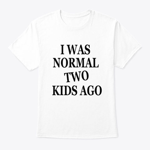 I Was Normal Two Kids Awesome Present White T-Shirt Front