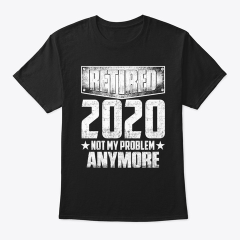 Retired 2020 Not My Problem Anymore Black T-Shirt Front