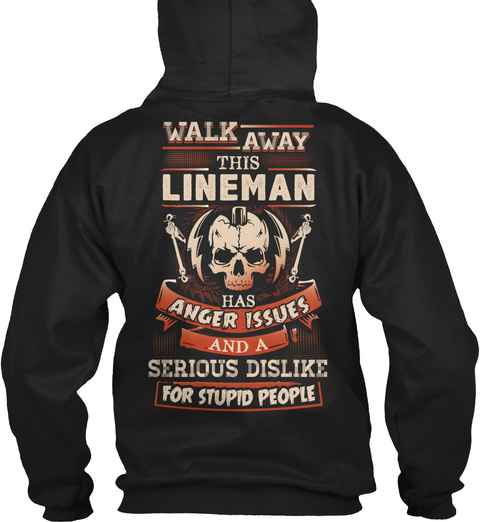 Walk Away This Lineman Has Anger Issues And A Serious Dislike For Stupid People Black T-Shirt Back