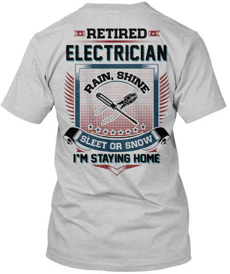 Retired Electrician Rain, Shine Sleet Or Snow I'm Staying Home Light Steel T-Shirt Back