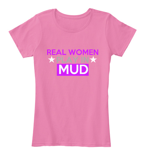 Real Women Play In Mud True Pink T-Shirt Front