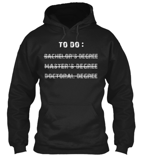 To Do: Bachelor's Degree Master's Degree Doctoral Degree Black T-Shirt Front